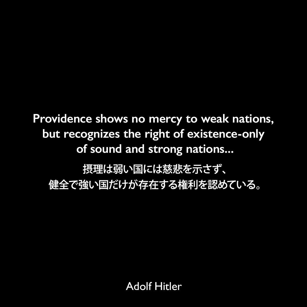 Providence shows no mercy to weak nations, but recognizes the right of existence-only of sound and strong nations...摂理は弱い国には慈悲を示さず、健全で強い国だけが存在する権利を認めている。- 1945年2月24日国民社会党25周年記念でのスピーチよりAdolf Hitler