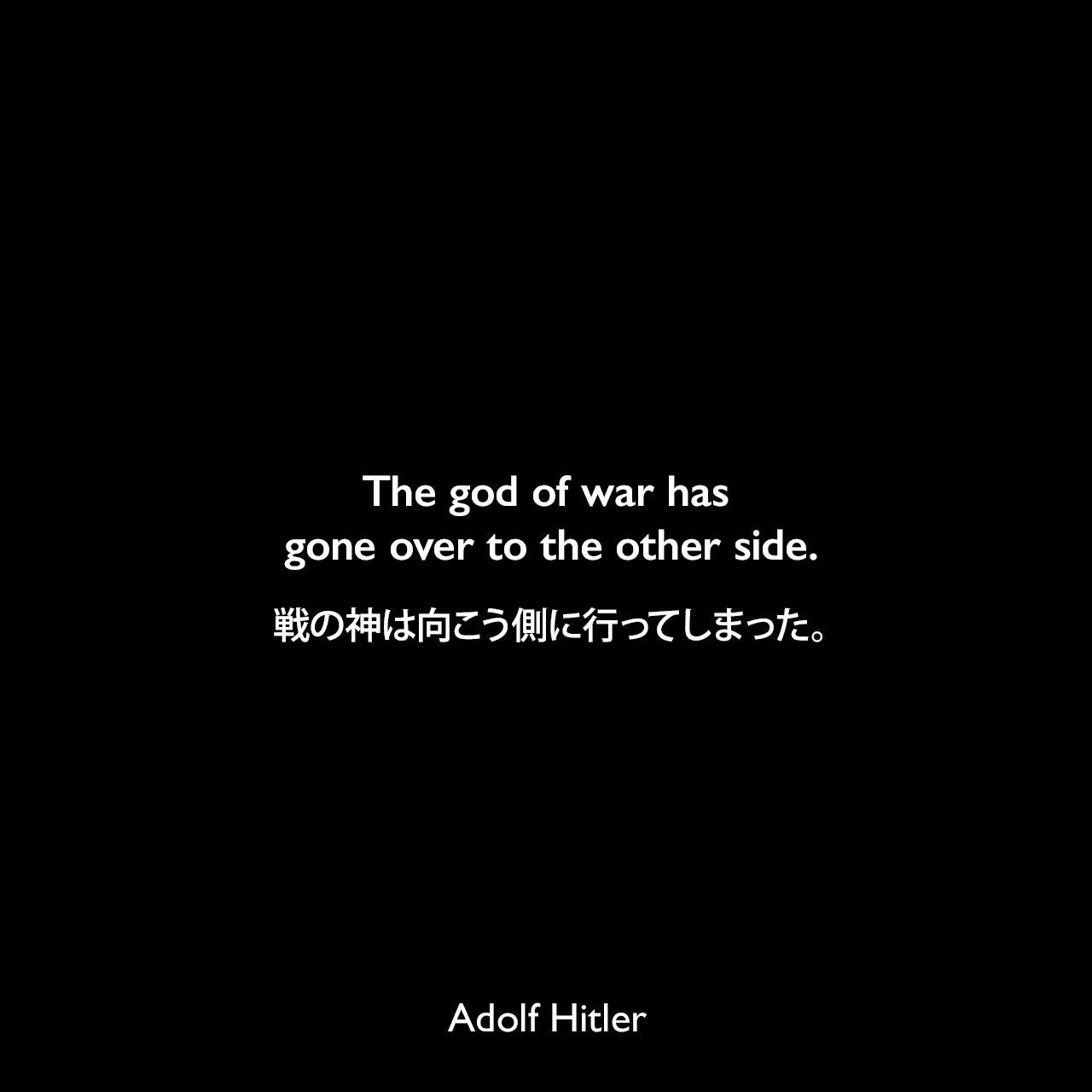 The god of war has gone over to the other side.戦の神は向こう側に行ってしまった。- スターリングラード攻防戦での損失後、アルフレート・ヨードルへ向けた言葉Adolf Hitler
