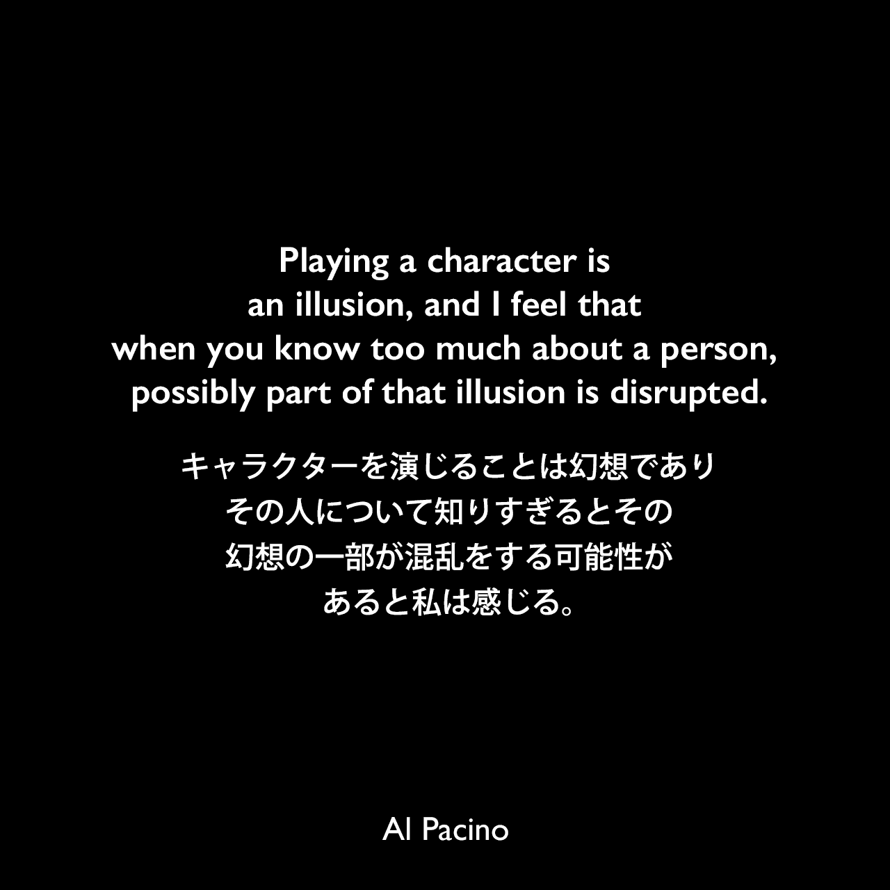 Playing a character is an illusion, and I feel that when you know too much about a person, possibly part of that illusion is disrupted.キャラクターを演じることは幻想であり、その人について知りすぎるとその幻想の一部が混乱をする可能性があると私は感じる。Al Pacino