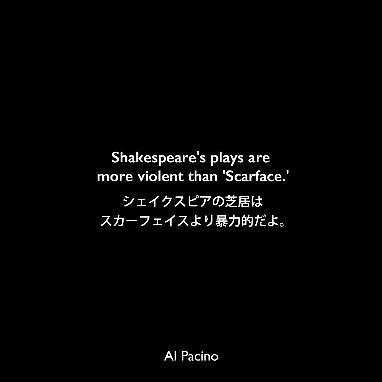 Shakespeare's plays are more violent than 'Scarface.'シェイクスピアの芝居はスカーフェイスより暴力的だよ。Al Pacino