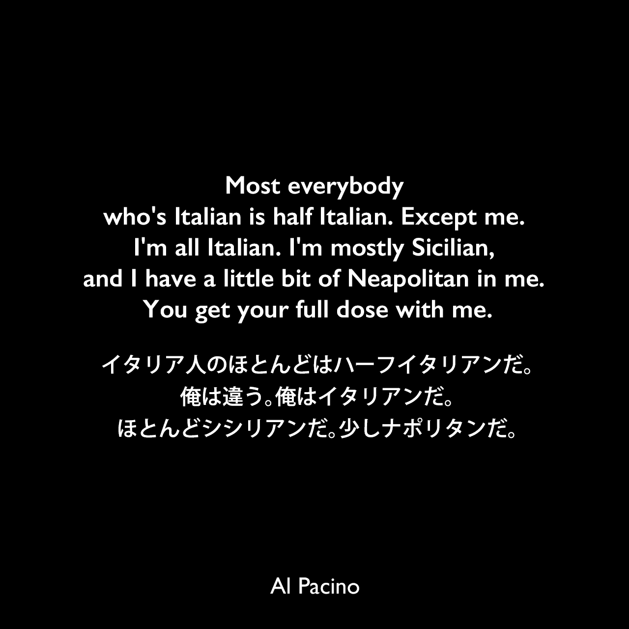 Most everybody who's Italian is half Italian. Except me. I'm all Italian. I'm mostly Sicilian, and I have a little bit of Neapolitan in me. You get your full dose with me.イタリア人のほとんどはハーフイタリアンだ。俺は違う。俺はイタリアンだ。ほとんどシシリアンだ。少しナポリタンだ。Al Pacino