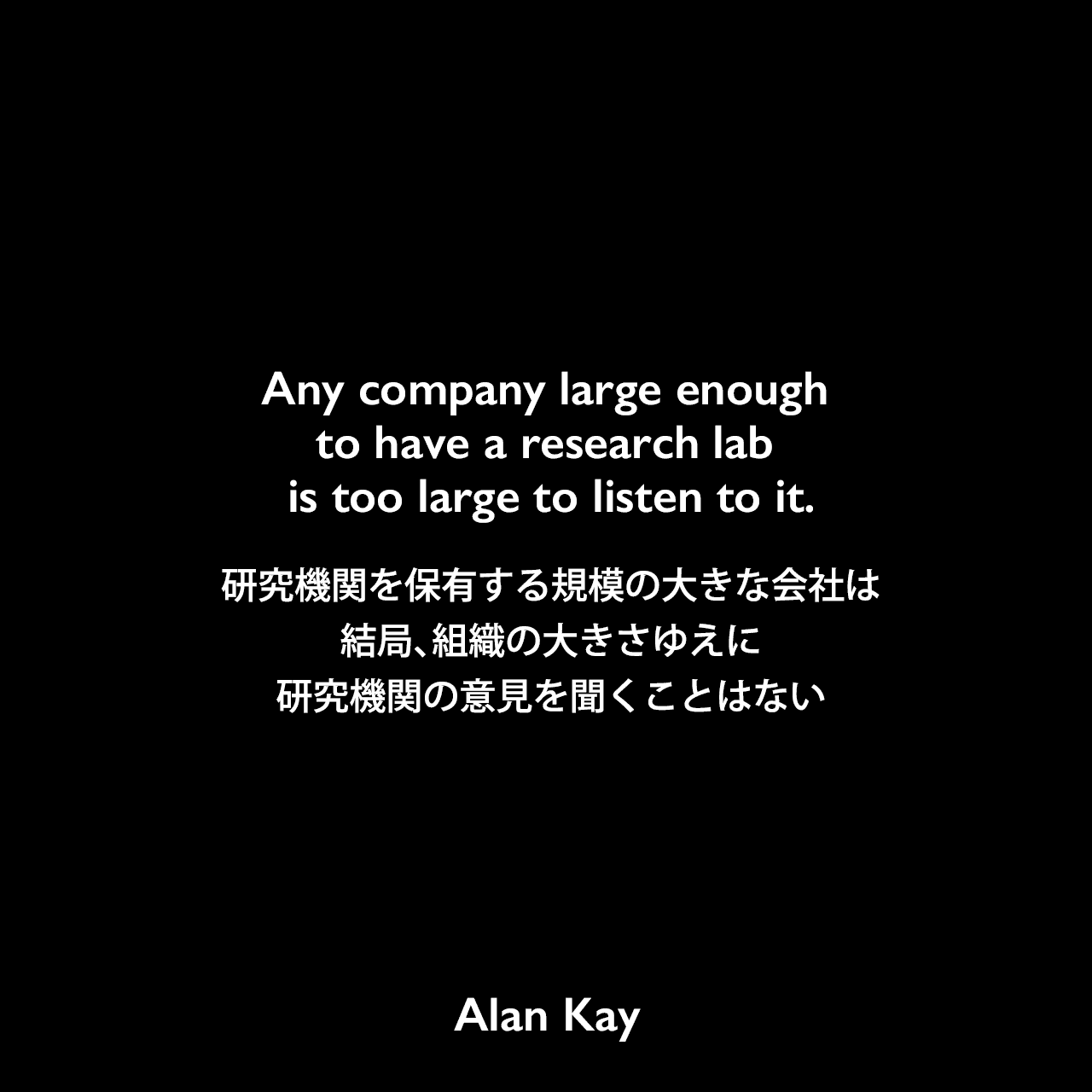Any company large enough to have a research lab is too large to listen to it.研究機関を保有する規模の大きな会社は、結局、組織の大きさゆえに、研究機関の意見を聞くことはないAlan Kay