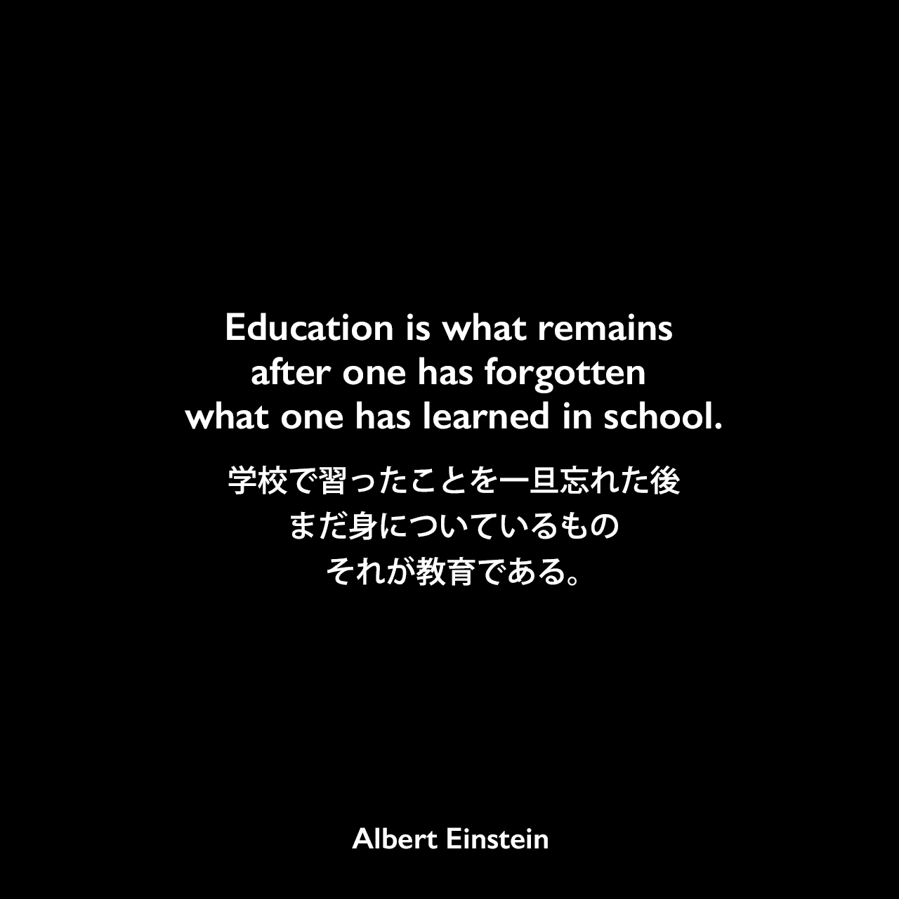 Education is what remains after one has forgotten what one has learned in school.学校で習ったことを一旦忘れた後、まだ身についているもの、それが教育である。Albert Einstein