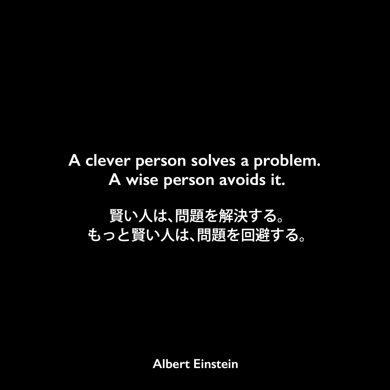A clever person solves a problem. A wise person avoids it.賢い人は、問題を解決する。もっと賢い人は、問題を回避する。Albert Einstein