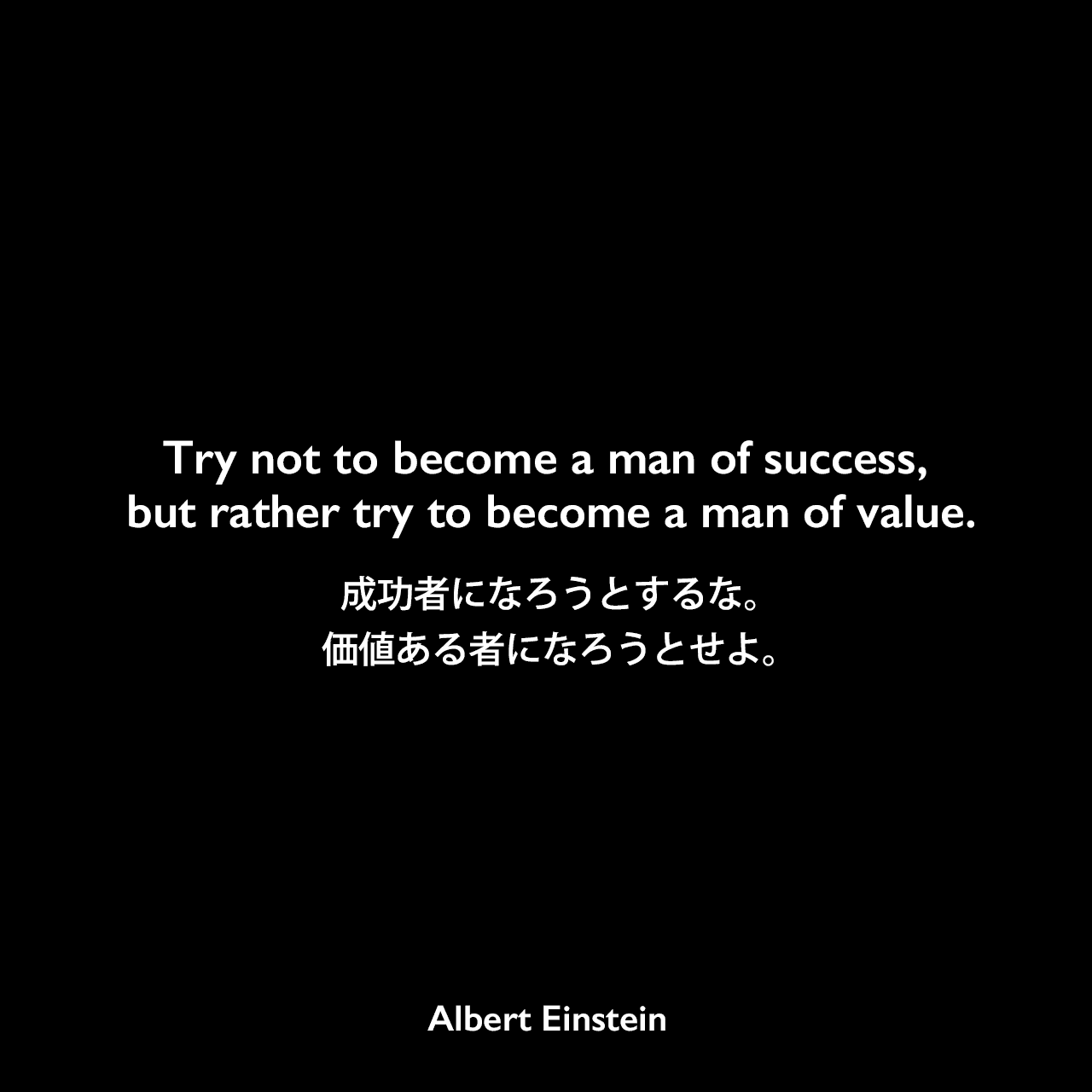 Try not to become a man of success, but rather try to become a man of value.成功者になろうとするな。価値ある者になろうとせよ。