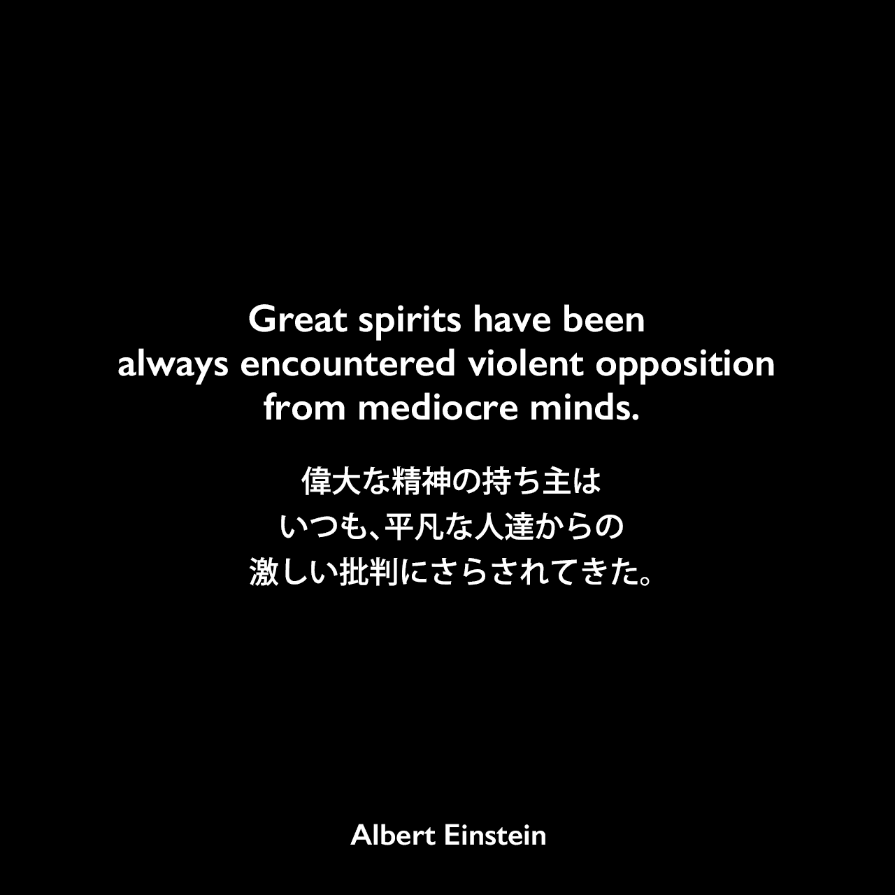 Great spirits have been always encountered violent opposition from mediocre minds.偉大な精神の持ち主はいつも、平凡な人達からの激しい批判にさらされてきた。- アインシュタイン がニューヨーク市立大学哲学名誉教授モリス・ラファエル・コーエンに宛てた手紙(1940年3月19日)よりAlbert Einstein