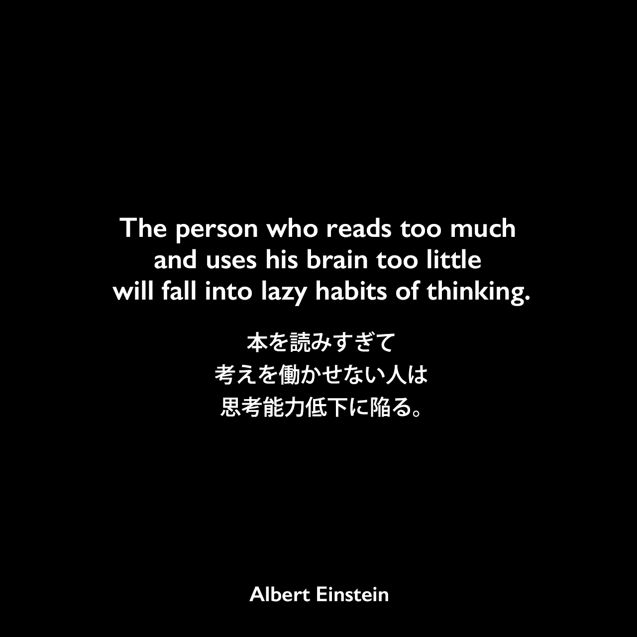 The person who reads too much and uses his brain too little will fall into lazy habits of thinking.本を読みすぎて考えを働かせない人は、思考能力低下に陥る。- M. K. Wisehartとのインタビュー(1930年)よりAlbert Einstein