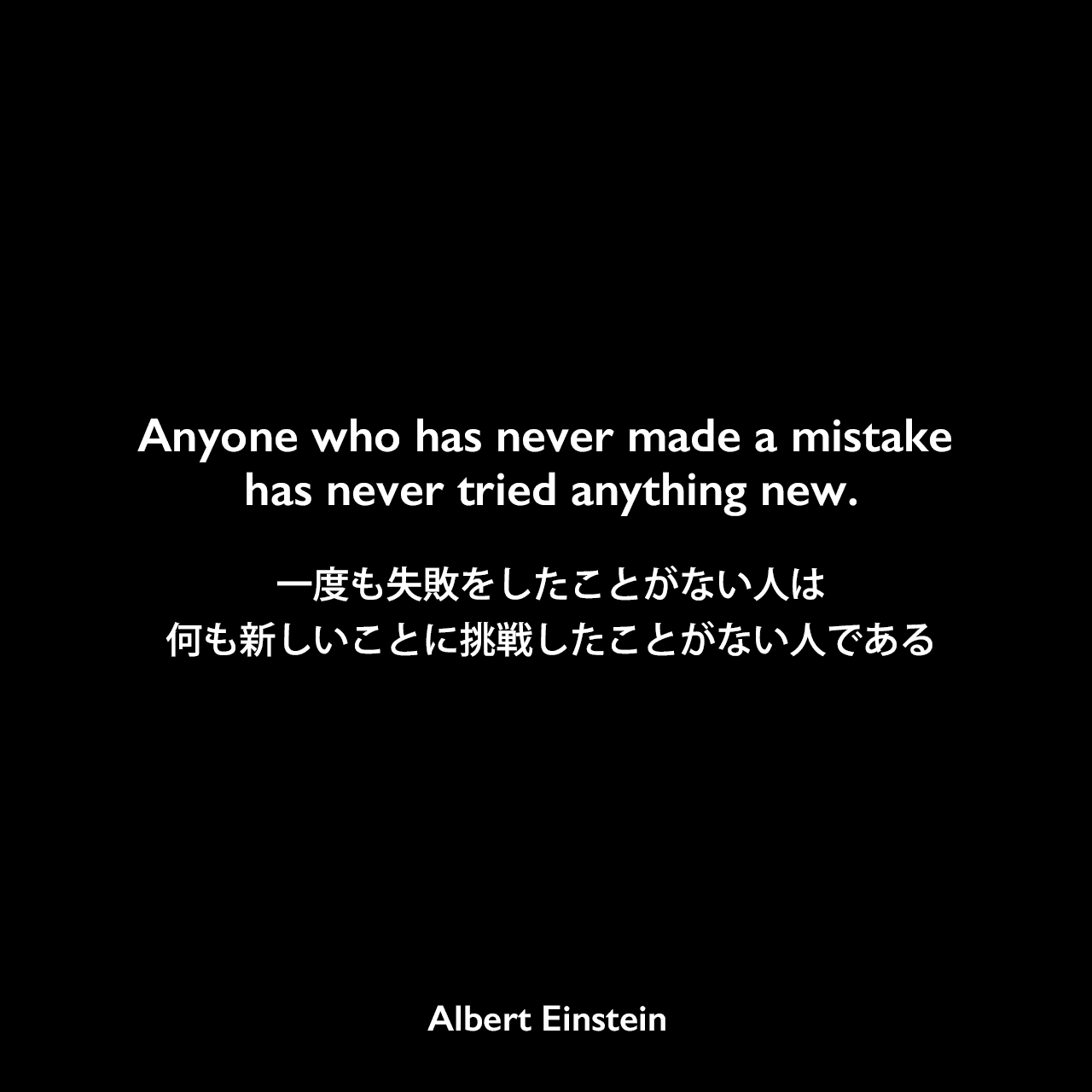 Anyone who has never made a mistake has never tried anything new.一度も失敗をしたことがない人は、何も新しいことに挑戦したことがない人である