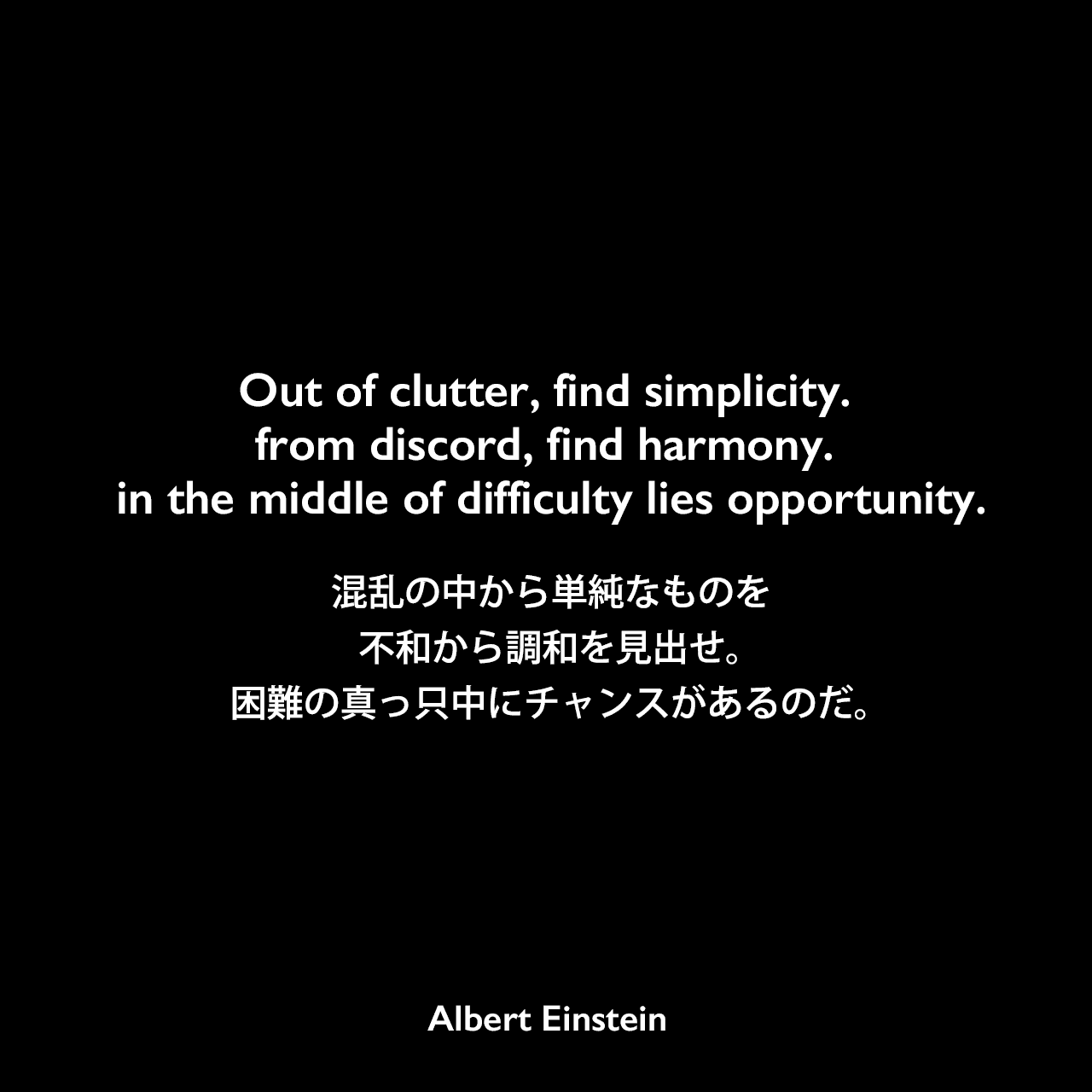Out of clutter, find simplicity. from discord, find harmony. in the middle of difficulty lies opportunity.混乱の中から単純なものを、不和から調和を見出せ。困難の真っ只中にチャンスがあるのだ。- 物理学者ジョン・ホイーラーとのインタビュー(1979年)よりAlbert Einstein