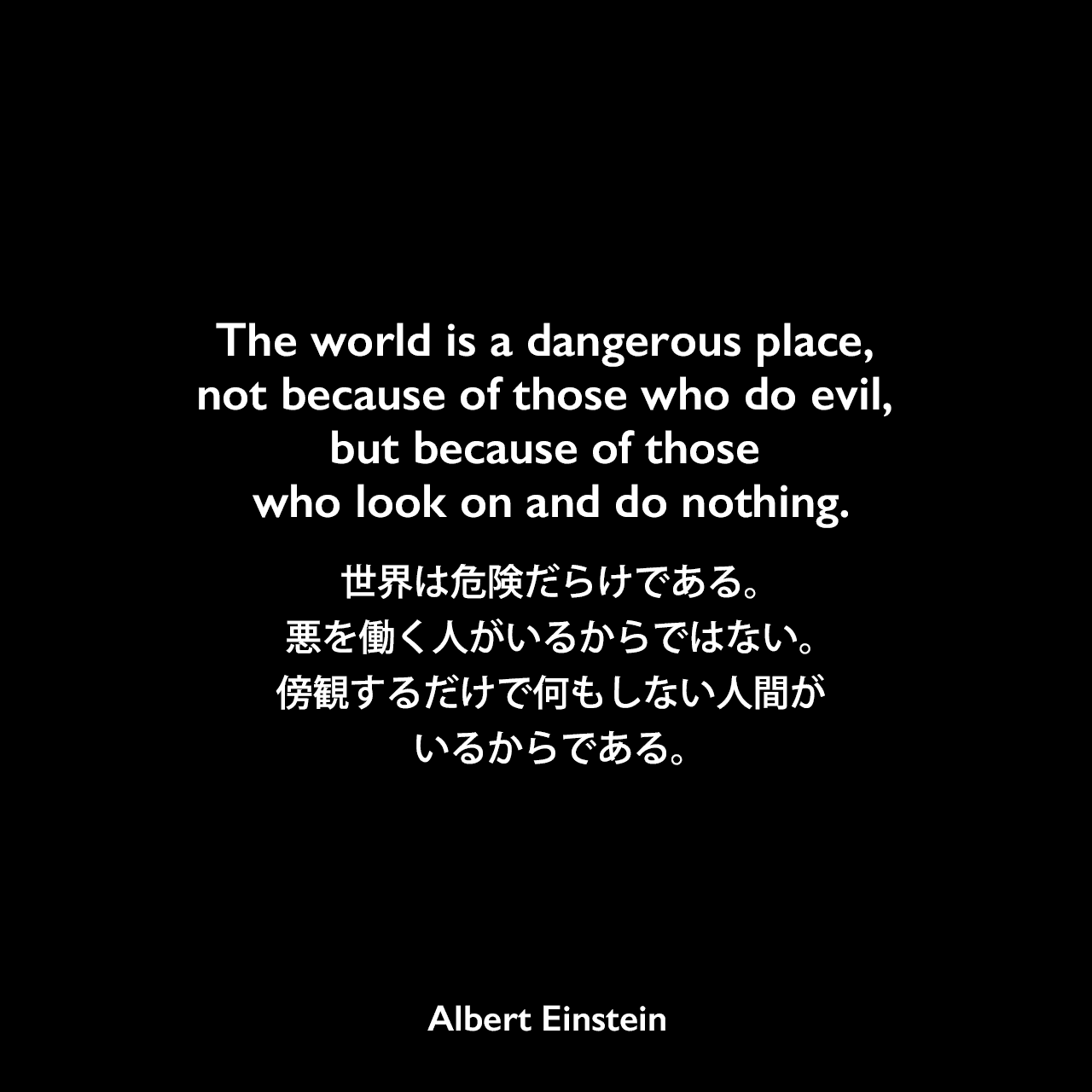 The world is a dangerous place, not because of those who do evil, but because of those who look on and do nothing.世界は危険だらけである。悪を働く人がいるからではない。傍観するだけで何もしない人間がいるからである。- Maureen Stearnsの本「Conscious Courage」(2004年)よりAlbert Einstein