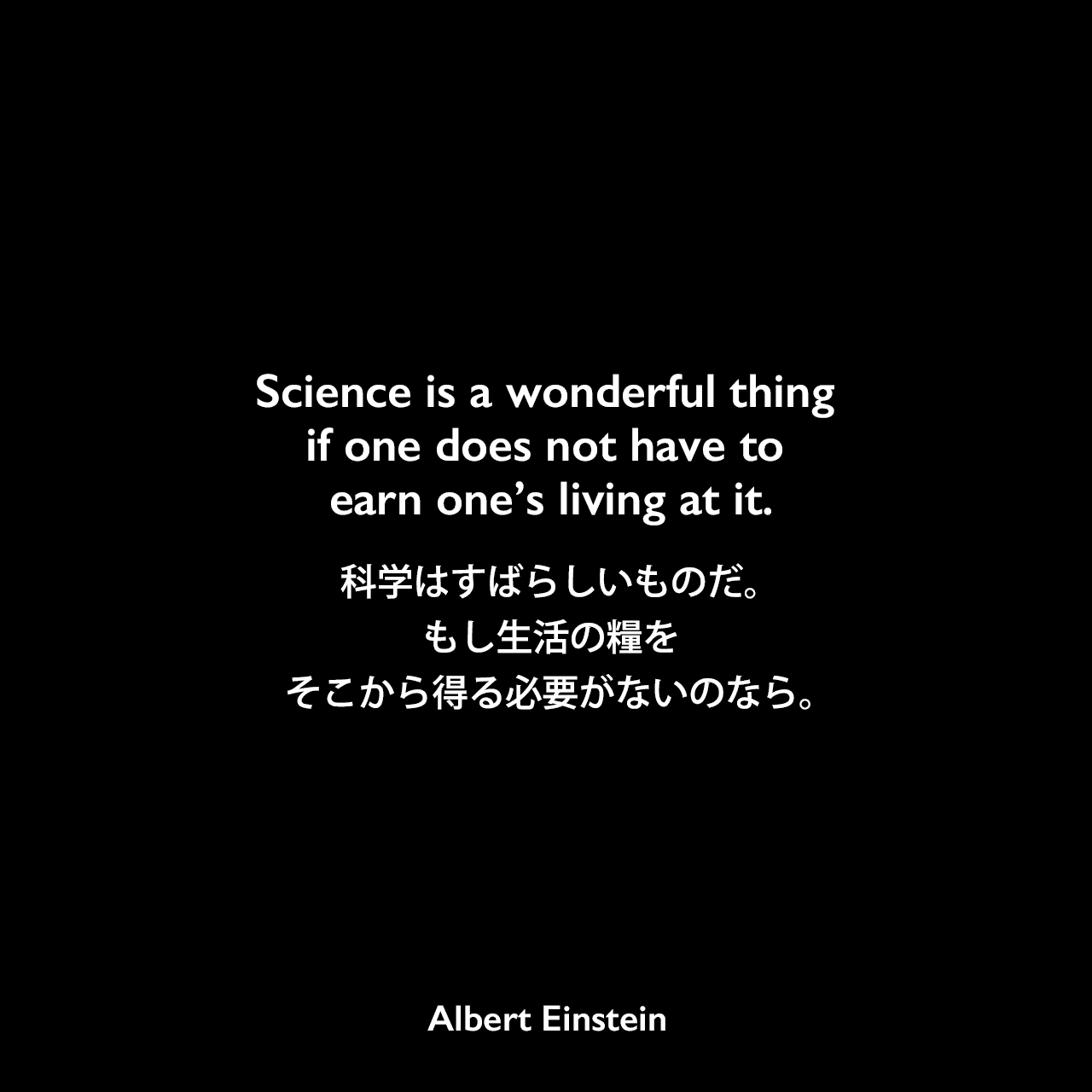 Science is a wonderful thing if one does not have to earn one's living at it.科学はすばらしいものだ。もし生活の糧をそこから得る必要がないのなら。- カリフォルニアの学生 E. Holzapfelへ宛てた手紙(1951年3月)よりAlbert Einstein