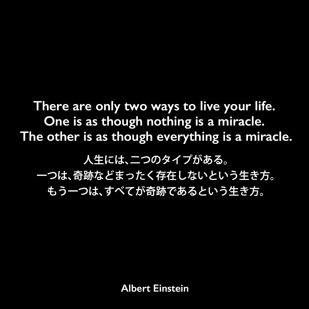 There are only two ways to live your life. One is as though nothing is a miracle. The other is as though everything is a miracle.人生には、二つのタイプがある。一つは、奇跡などまったく存在しないという生き方。もう一つは、すべてが奇跡であるという生き方。Albert Einstein