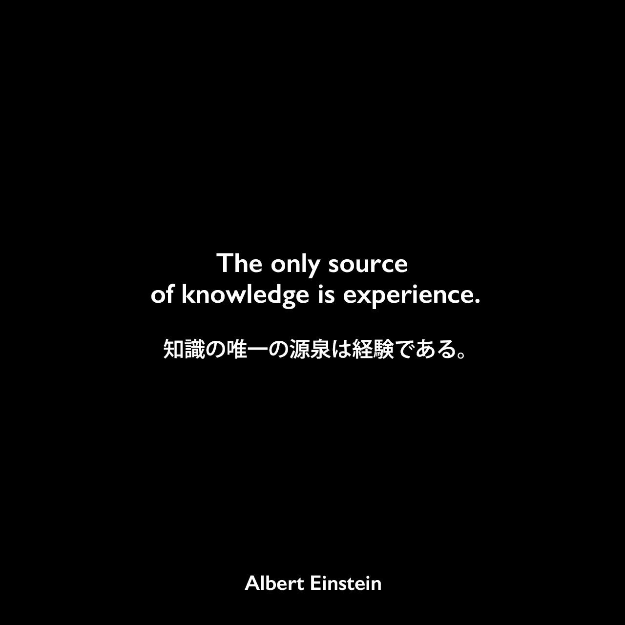 The only source of knowledge is experience.知識の唯一の源泉は経験である。Albert Einstein