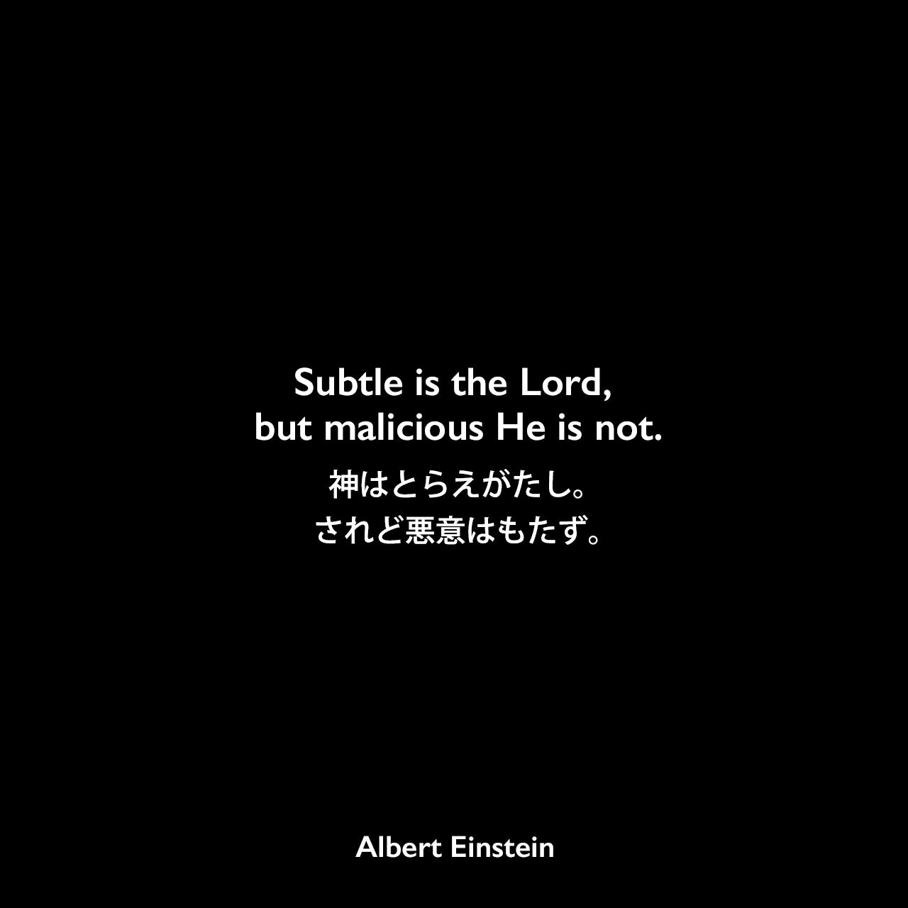 Subtle is the Lord, but malicious He is not.神はとらえがたし。されど悪意はもたず。- プリンストン大学に初めて訪れた際のアインシュタインの言説(1921年4月)Albert Einstein