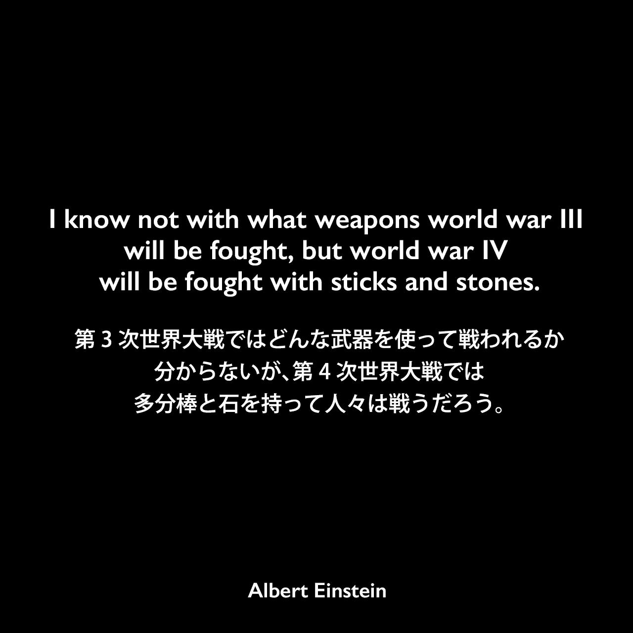 I know not with what weapons world war iii will be fought, but world war iv will be fought with sticks and stones.第3次世界大戦ではどんな武器を使って戦われるか分からないが、第4次世界大戦では、多分棒と石を持って人々は戦うだろう。- Alfred Wernerとのインタビュー(1949年)でAlbert Einstein