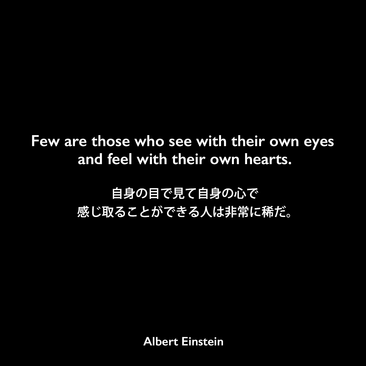 Few are those who see with their own eyes and feel with their own hearts.自身の目で見て自身の心で感じ取ることができる人は非常に稀だ。Albert Einstein