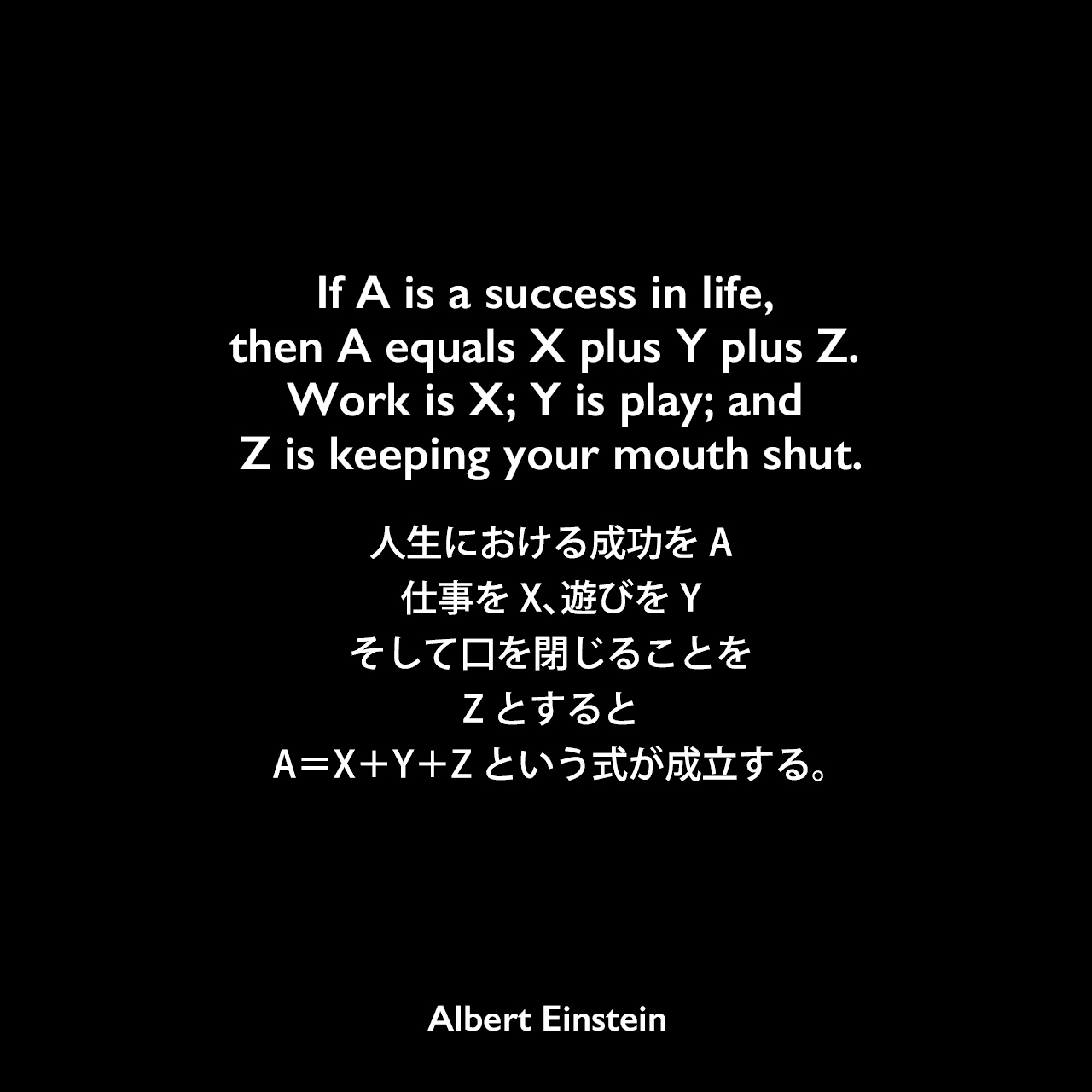 If A is a success in life, then A equals X plus Y plus Z. Work is X; Y is play; and Z is keeping your mouth shut.人生における成功をA、仕事をX、遊びをY、そして口を閉じることをZとすると、A=X+Y+Zという式が成立する。- Alice Calaprice and Freeman Dysonによる本「The Ultimate Quotable Einstein」よりAlbert Einstein