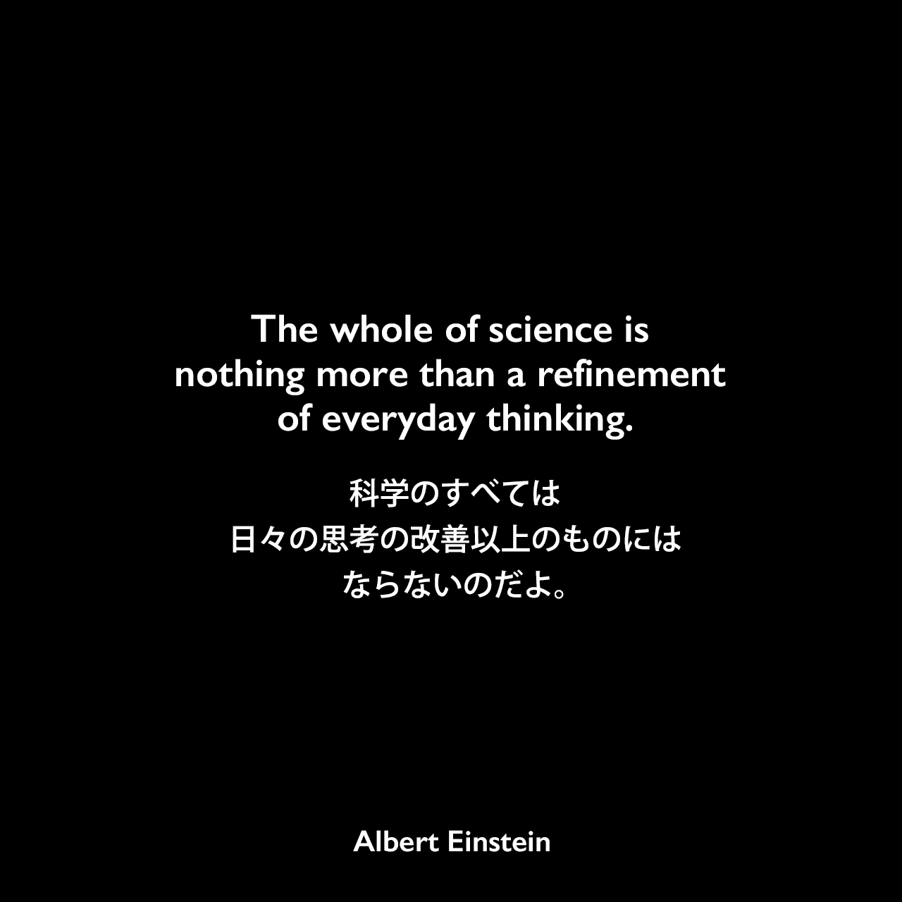 The whole of science is nothing more than a refinement of everyday thinking.科学のすべては、日々の思考の改善以上のものにはならないのだよ。- Journal of the Franklin Instituteの「物理学と現実」(1936年3月)よりAlbert Einstein