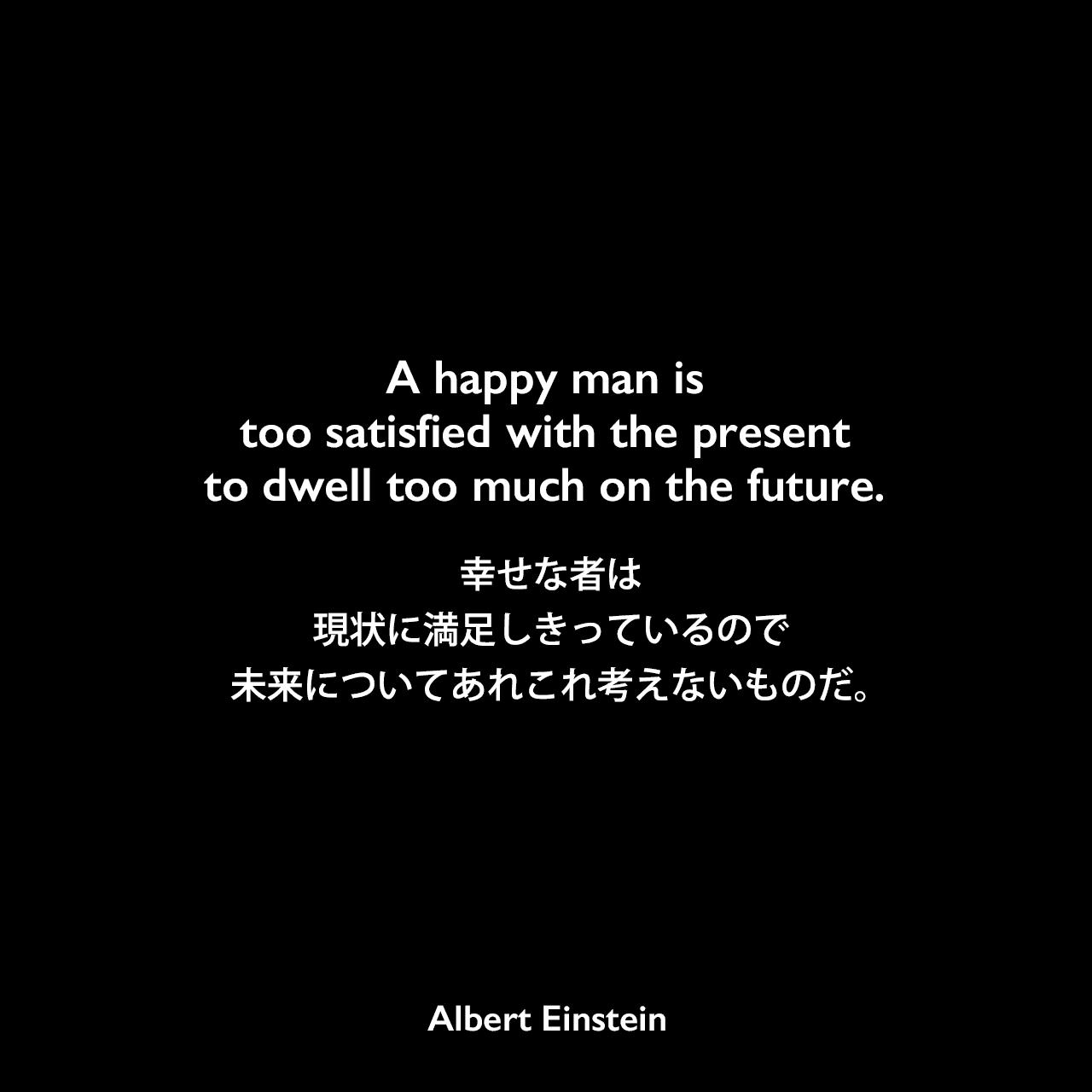 A happy man is too satisfied with the present to dwell too much on the future.幸せな者は現状に満足しきっているので、未来についてあれこれ考えないものだ。- アインシュタインが17歳の時に学校の試験で書いたフランス語のエッセイ(1896年9月18日)よりAlbert Einstein