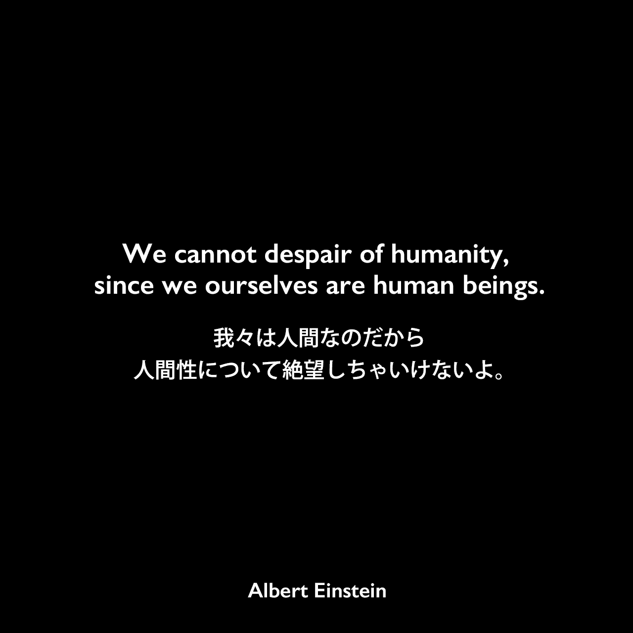 We cannot despair of humanity, since we ourselves are human beings.我々は人間なのだから、人間性について絶望しちゃいけないよ。Albert Einstein