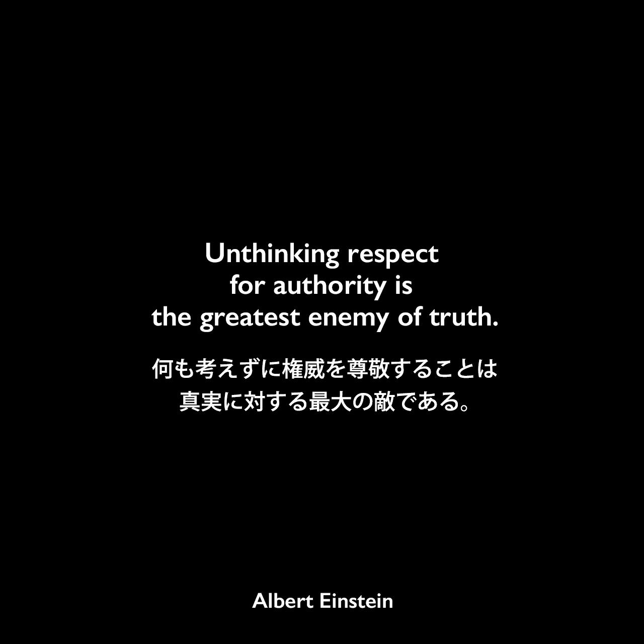 Unthinking respect for authority is the greatest enemy of truth.何も考えずに権威を尊敬することは、真実に対する最大の敵である。- Jost Wintelerに宛てたアインシュタイン の手紙(1901年7月8日)よりAlbert Einstein