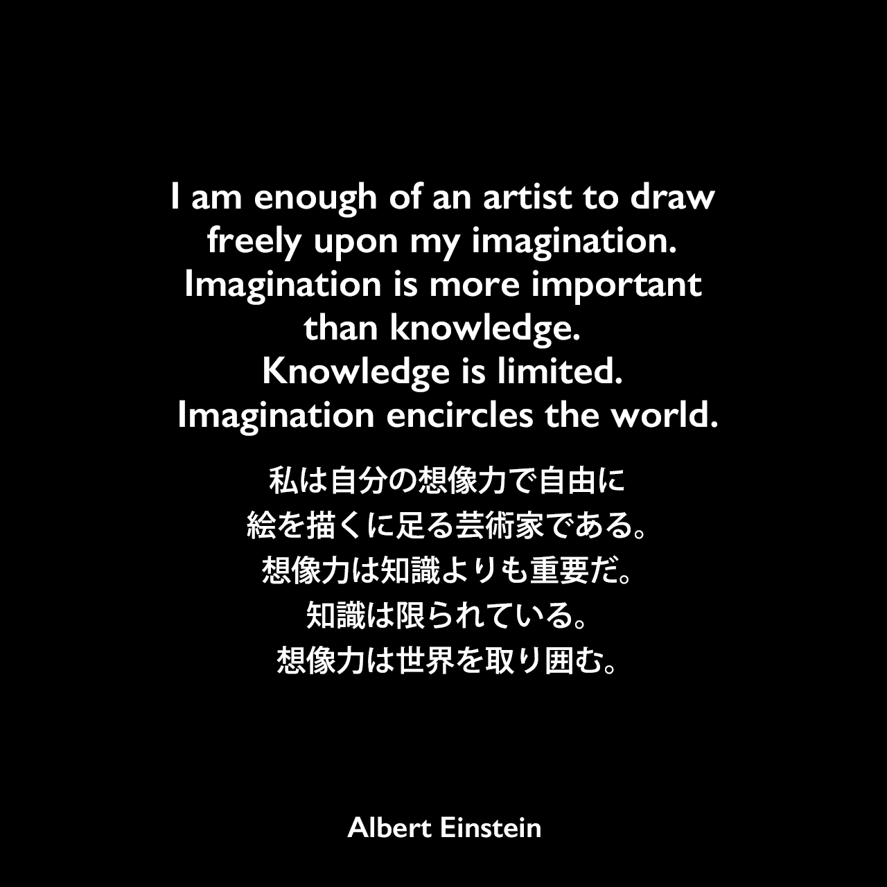 I am enough of an artist to draw freely upon my imagination. Imagination is more important than knowledge. Knowledge is limited. Imagination encircles the world.私は自分の想像力で自由に絵を描くに足る芸術家である。想像力は知識よりも重要だ。知識は限られている。想像力は世界を取り囲む。- ジョージ・シルヴェスター・ヴィエレックとのインタビュー(1929年)よりAlbert Einstein
