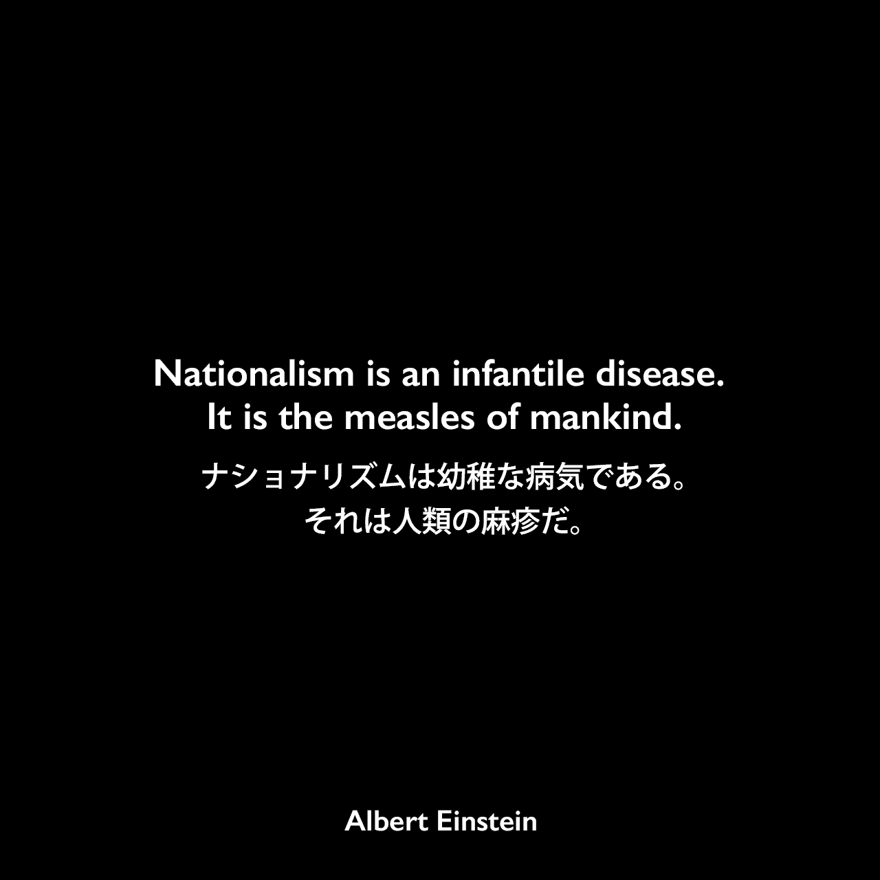 Nationalism is an infantile disease. It is the measles of mankind.ナショナリズムは幼稚な病気である。それは人類の麻疹だ。- ジョージ・シルヴェスター・ヴィエレックとのインタビュー(1929年)よりAlbert Einstein