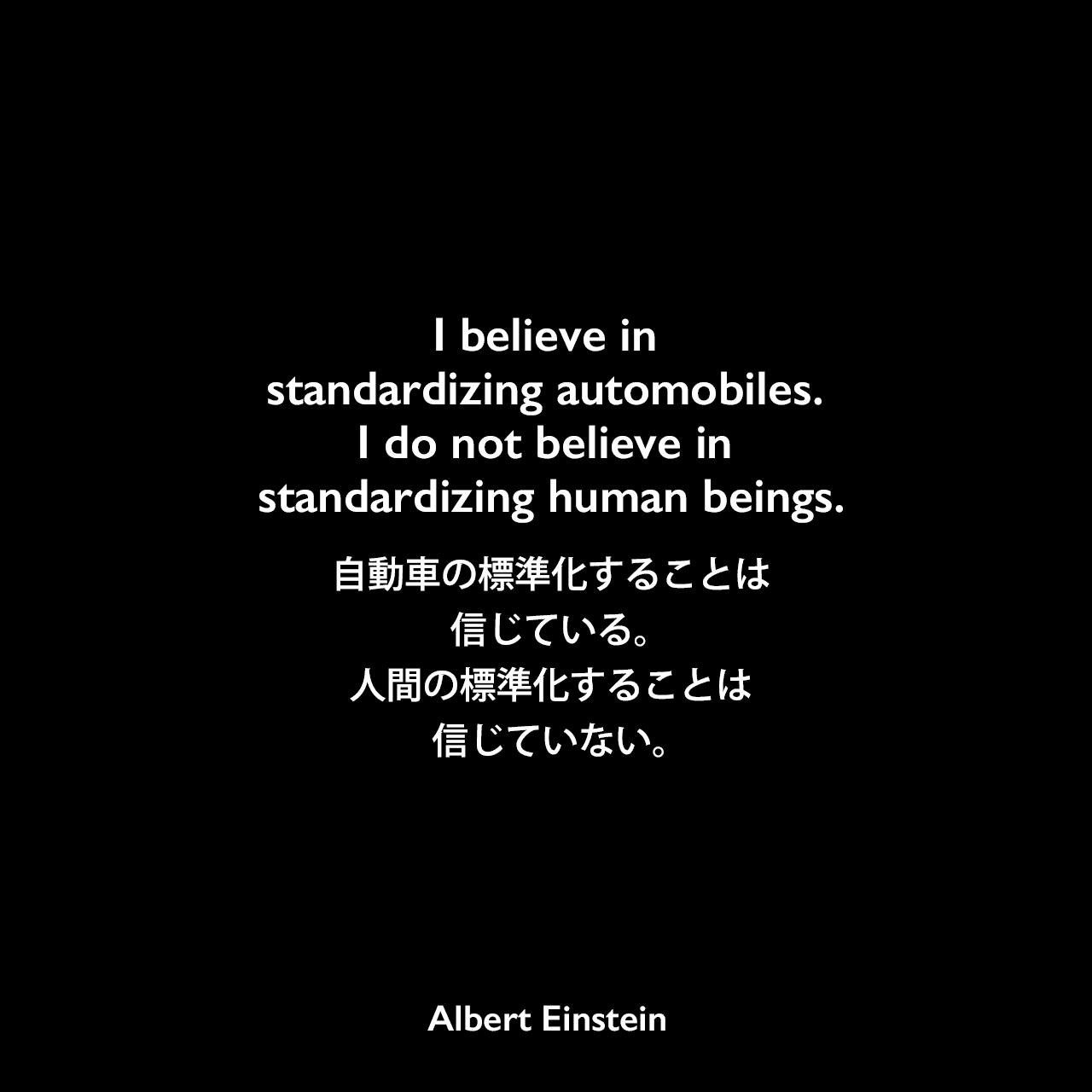 I believe in standardizing automobiles. I do not believe in standardizing human beings.自動車の標準化することは信じている。人間の標準化することは信じていない。- ジョージ・シルヴェスター・ヴィエレックとのインタビュー(1929年)よりAlbert Einstein