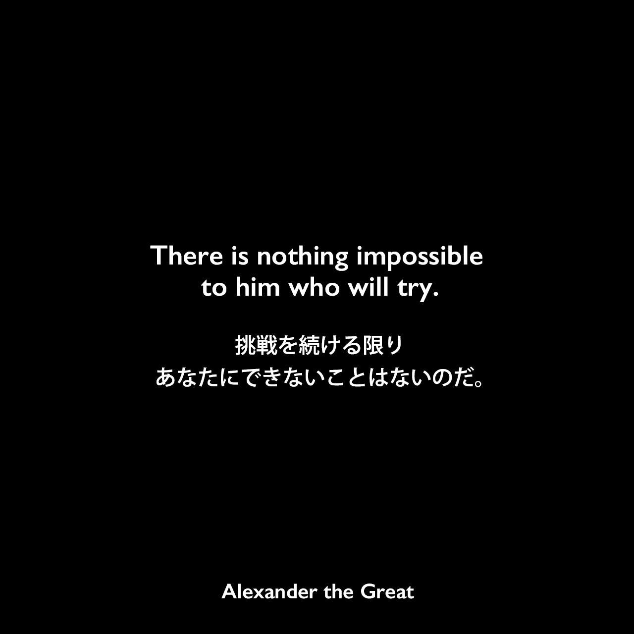 There is nothing impossible to him who will try.挑戦を続ける限りあなたにできないことはないのだ。