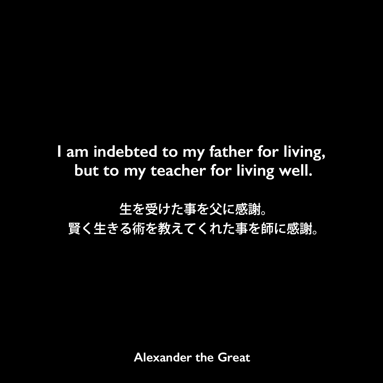 I am indebted to my father for living, but to my teacher for living well.生を受けた事を父に感謝。賢く生きる術を教えてくれた事を師に感謝。Alexander the Great
