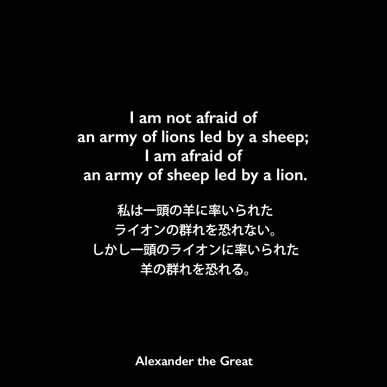 I am not afraid of an army of lions led by a sheep; I am afraid of an army of sheep led by a lion.私は一頭の羊に率いられたライオンの群れを恐れない。しかし一頭のライオンに率いられた羊の群れを恐れる。Alexander the Great