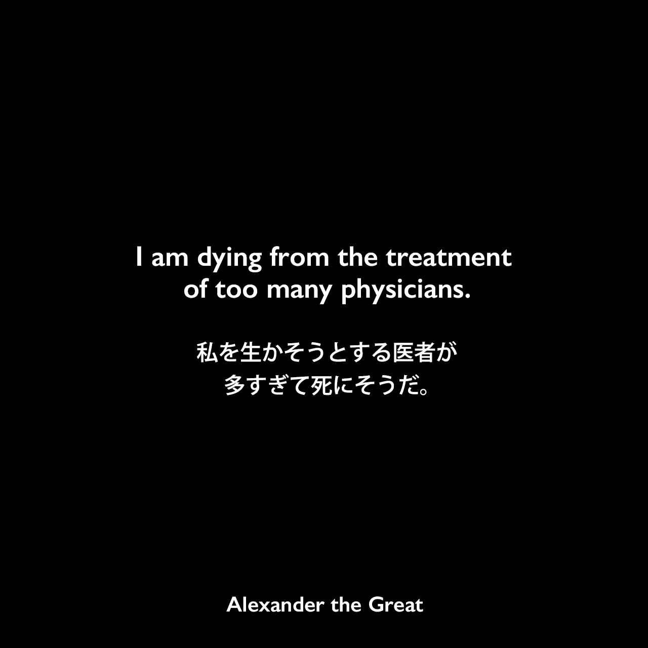I am dying from the treatment of too many physicians.私を生かそうとする医者が多すぎて死にそうだ。Alexander the Great