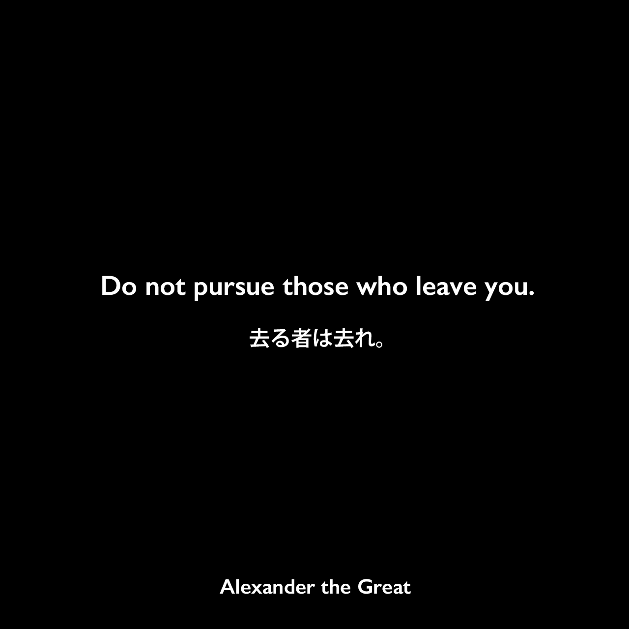 Do not pursue those who leave you.去る者は去れ。Alexander the Great