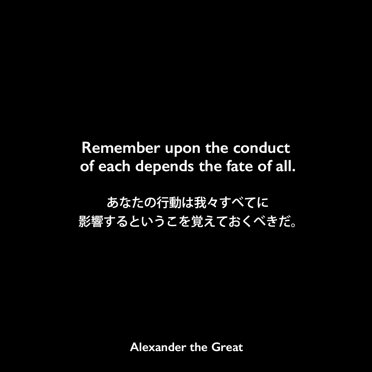 Remember upon the conduct of each depends the fate of all.あなたの行動は我々すべてに影響するというこを覚えておくべきだ。Alexander the Great