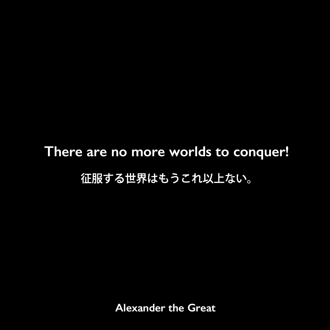There are no more worlds to conquer!征服する世界はもうこれ以上ない。Alexander the Great
