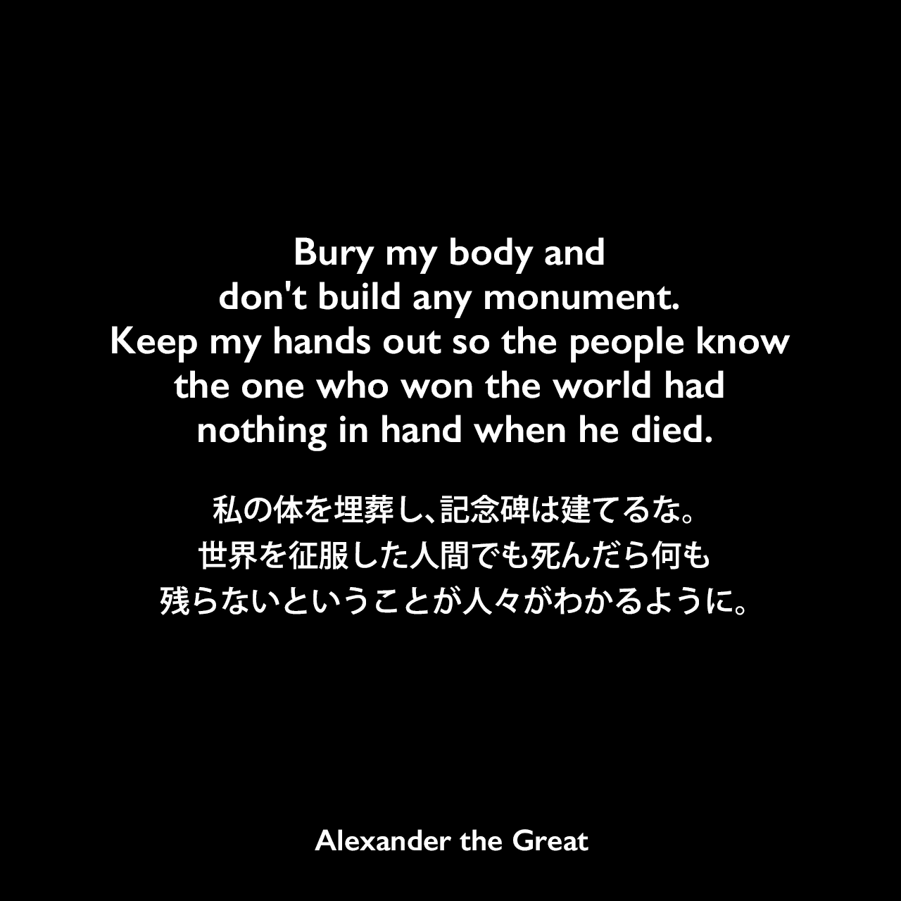 Bury my body and don't build any monument. Keep my hands out so the people know the one who won the world had nothing in hand when he died.私の体を埋葬し、記念碑は建てるな。世界を征服した人間でも死んだら何も残らないということが人々がわかるように。Alexander the Great