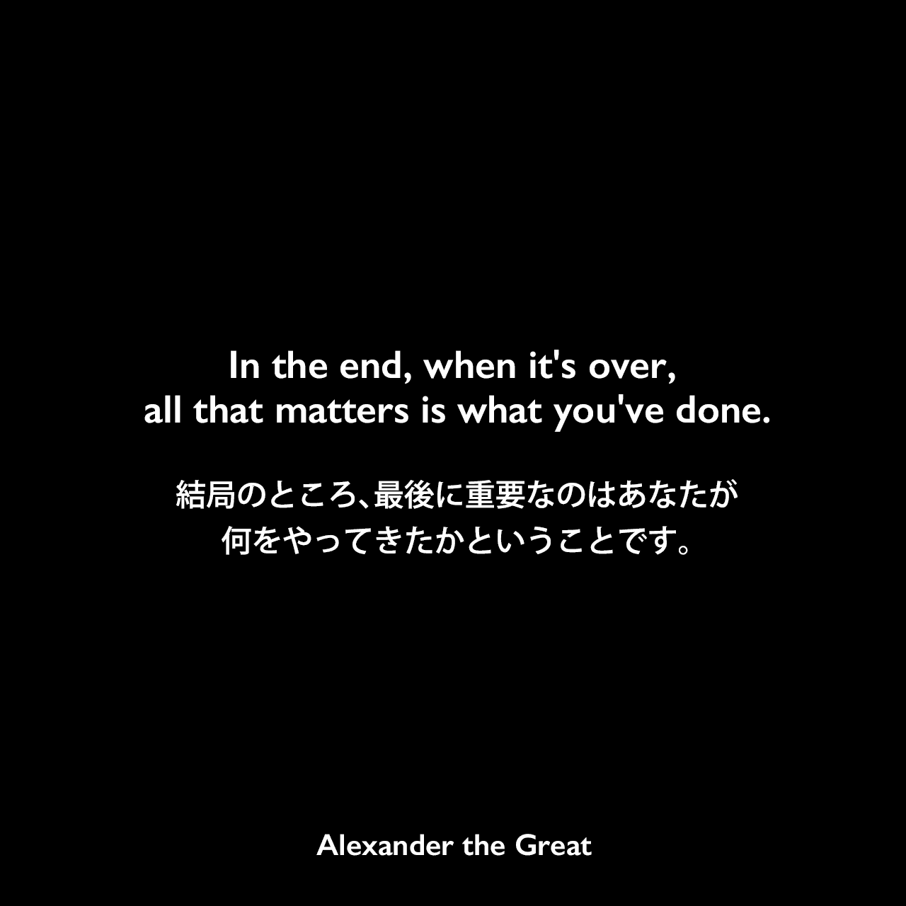 In the end, when it's over, all that matters is what you've done.結局のところ、最後に重要なのはあなたが何をやってきたかということです。