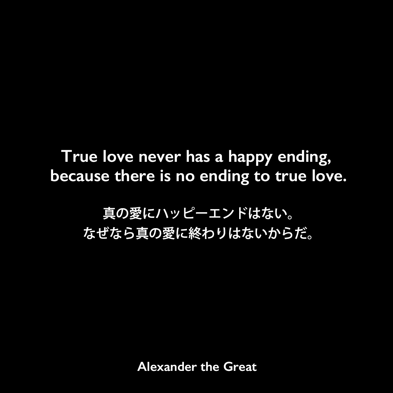 True love never has a happy ending, because there is no ending to true love.真の愛にハッピーエンドはない。なぜなら真の愛に終わりはないからだ。