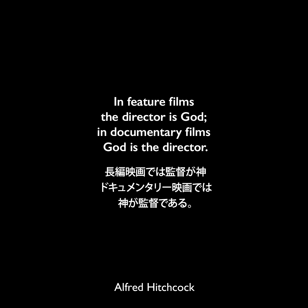 In feature films the director is God; in documentary films God is the director.長編映画では監督が神、ドキュメンタリー映画では神が監督である。Alfred Hitchcock