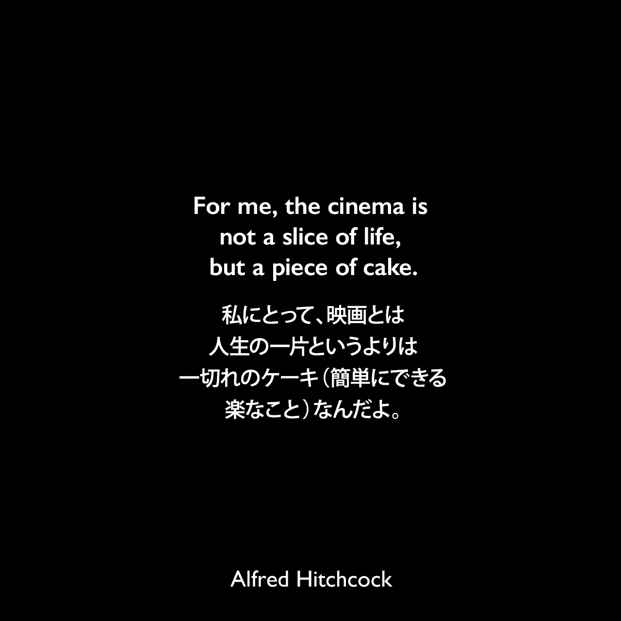 For me, the cinema is not a slice of life, but a piece of cake.私にとって、映画とは人生の一片というよりは一切れのケーキ(簡単にできる楽なこと)なんだよ。Alfred Hitchcock