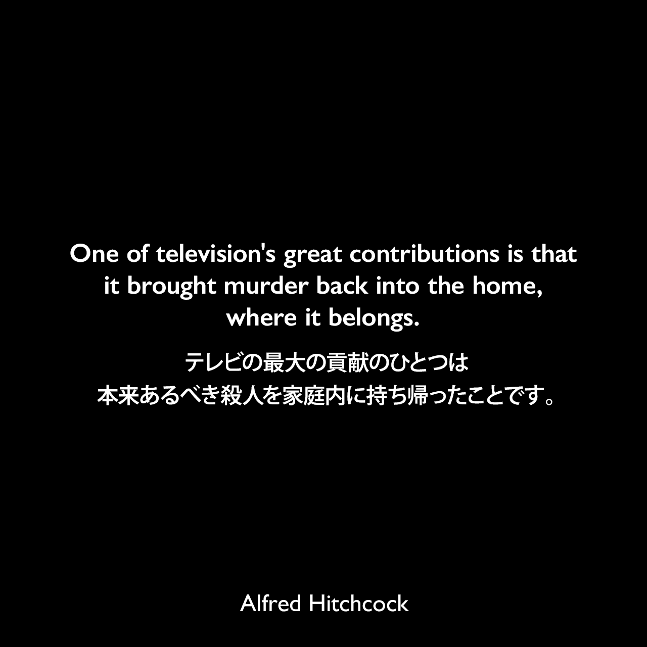 One of television's great contributions is that it brought murder back into the home, where it belongs.テレビの最大の貢献のひとつは、本来あるべき殺人を家庭内に持ち帰ったことです。- 1966年8月 アメリカの新聞「National Observer(廃刊)」よりAlfred Hitchcock