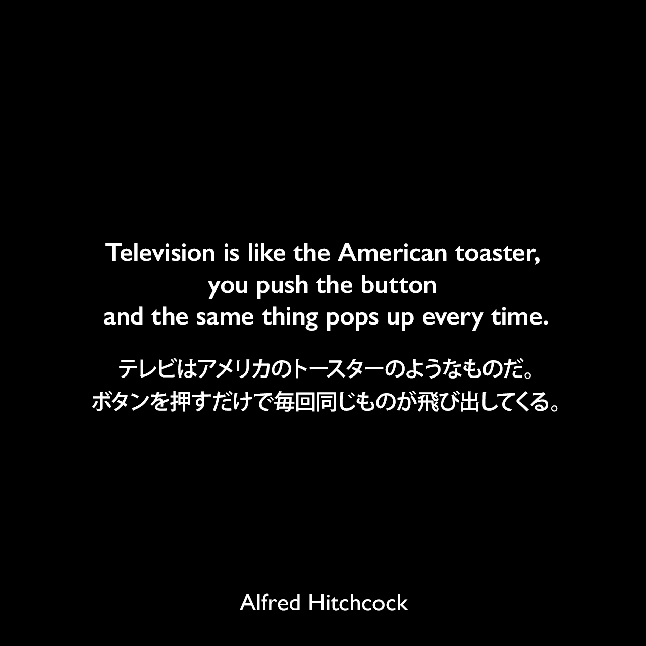 Television is like the American toaster, you push the button and the same thing pops up every time.テレビはアメリカのトースターのようなものだ。ボタンを押すだけで毎回同じものが飛び出してくる。Alfred Hitchcock