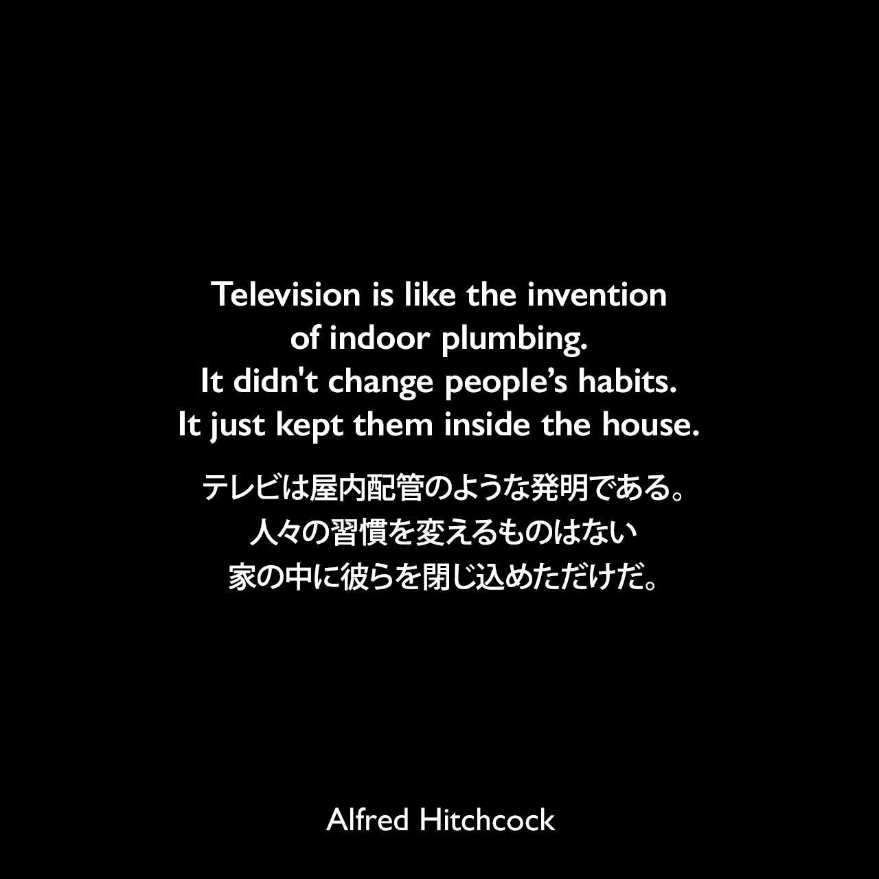 Television is like the invention of indoor plumbing. It didn't change people's habits. It just kept them inside the house.テレビは屋内配管のような発明である。人々の習慣を変えるものはない、家の中に彼らを閉じ込めただけだ。- 1965年8月 アメリカの新聞「NY Journal-American」よりAlfred Hitchcock