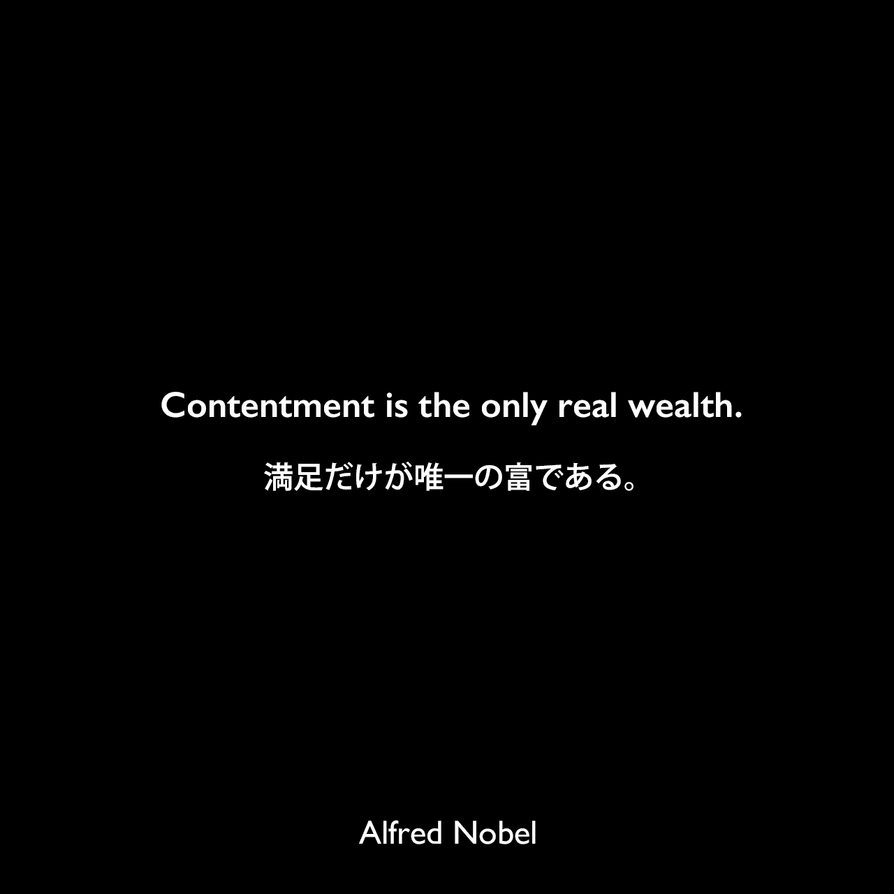 Contentment is the only real wealth.満足だけが唯一の富である。Alfred Nobel