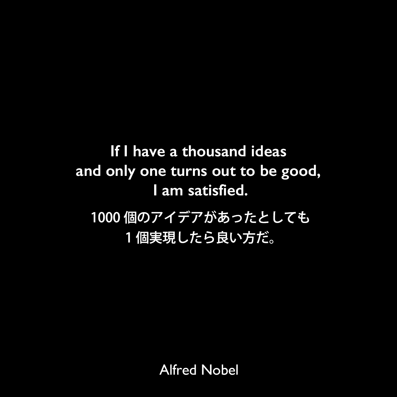 If I have a thousand ideas and only one turns out to be good, I am satisfied.1000個のアイデアがあったとしても1個実現したら良い方だ。Alfred Nobel