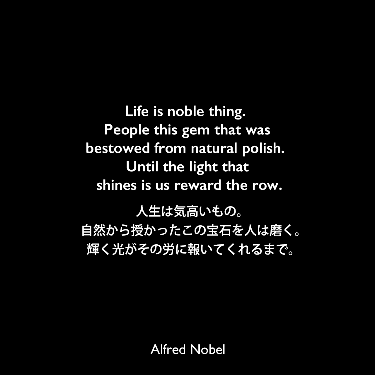 Life is noble thing.  People this gem that was bestowed from natural polish.  Until the light that shines is us reward the row.人生は気高いもの。 自然から授かったこの宝石を人は磨く。 輝く光がその労に報いてくれるまで。Alfred Nobel