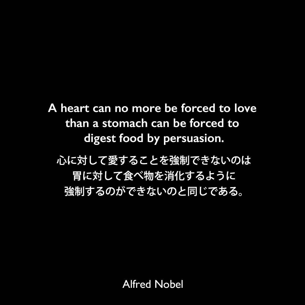 A heart can no more be forced to love than a stomach can be forced to digest food by persuasion.心に対して愛することを強制できないのは、胃に対して食べ物を消化するように強制するのができないのと同じである。Alfred Nobel