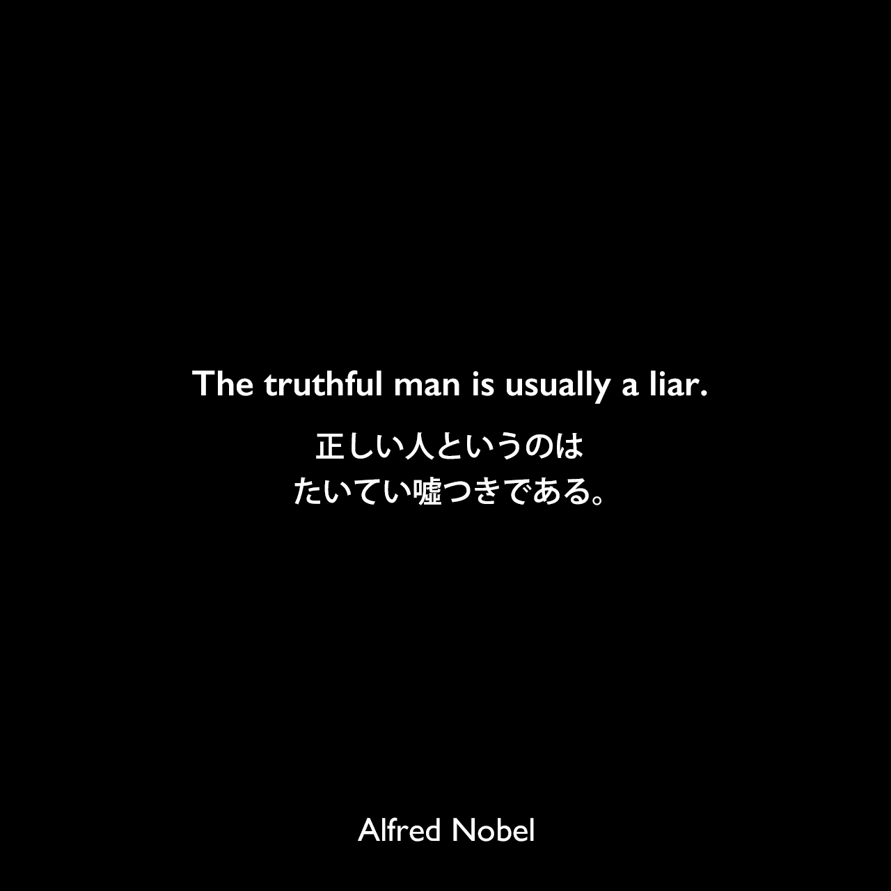 The truthful man is usually a liar.正しい人というのは、たいてい噓つきである。Alfred Nobel