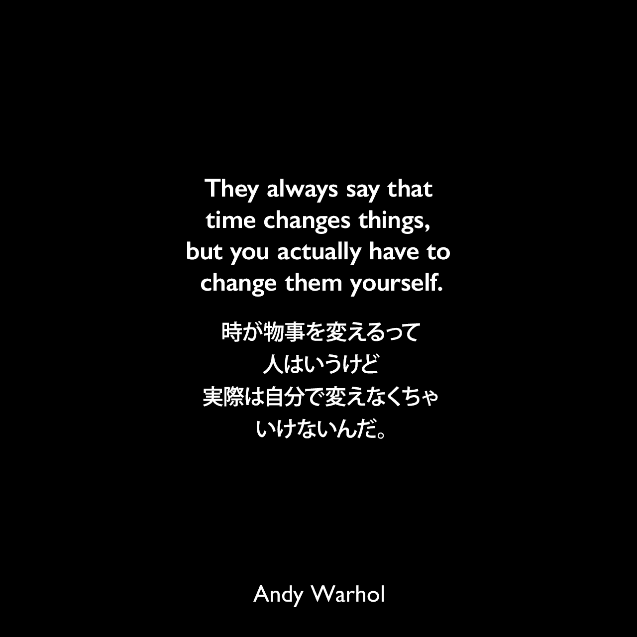 They always say that time changes things, but you actually have to change them yourself.時が物事を変えるって人はいうけど、実際は自分で変えなくちゃいけないんだ。Andy Warhol