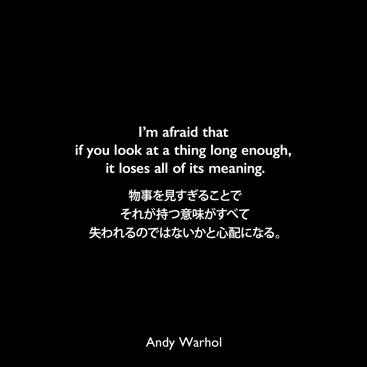 I'm afraid that if you look at a thing long enough, it loses all of its meaning.物事を見すぎることで、それが持つ意味がすべて失われるのではないかと心配になる。Andy Warhol